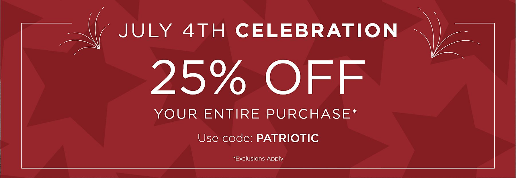 July 4th Celebration 25% Off Your Entire Purchase Use code: PATRIOTIC Exclusions Apply