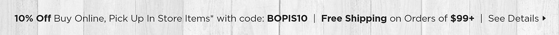 10% Off Buy Online, Pick Up In Store Items with code: BOPIS10 Plus Free Shipping on Orders over $99 See Details