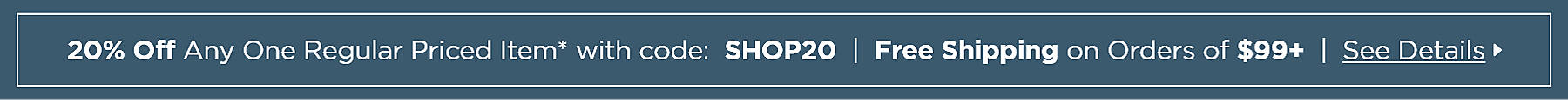 20% Off Any One Regular Priced Item with code: SHOP20 Online Only PLUS Free Shipping on Orders Over $99 See Details